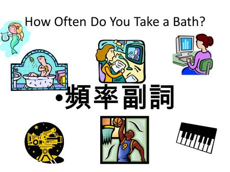 How Often Do You Take a Bath? 頻率副詞 How often do you….?