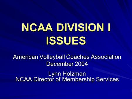 NCAA DIVISION I ISSUES American Volleyball Coaches Association December 2004 Lynn Holzman NCAA Director of Membership Services.