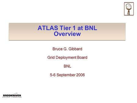 ATLAS Tier 1 at BNL Overview Bruce G. Gibbard Grid Deployment Board BNL 5-6 September 2006.