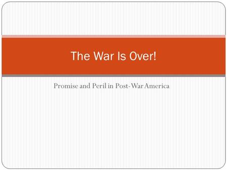Promise and Peril in Post-War America The War Is Over!