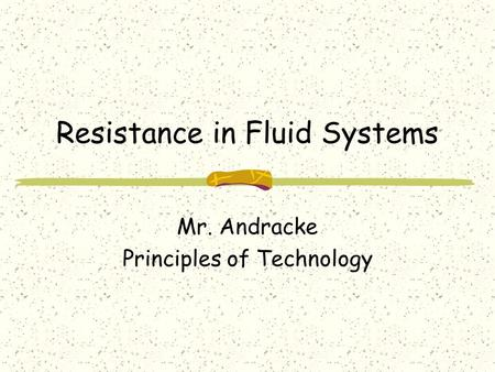Resistance in Fluid Systems Mr. Andracke Principles of Technology.