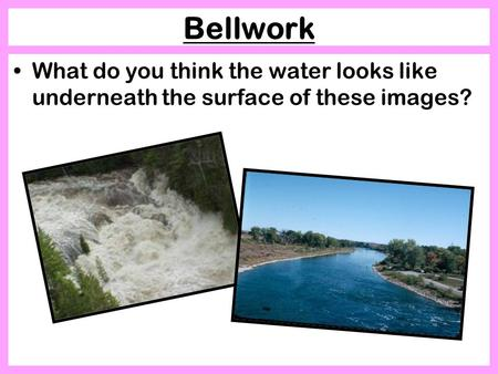 Bellwork What do you think the water looks like underneath the surface of these images?