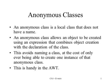 CS3 - Events1 Anonymous Classes An anonymous class is a local class that does not have a name. An anonymous class allows an object to be created using.