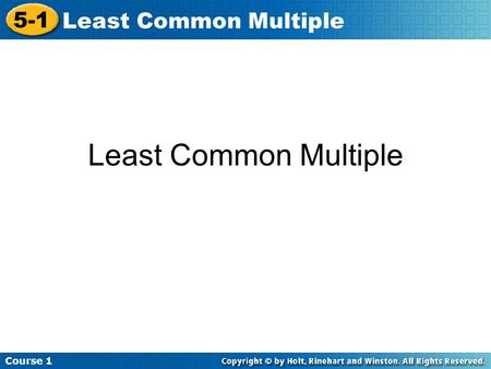 Course 1 5-1 Least Common Multiple. Course 1 5-1 Least Common Multiple A multiple of a number is the product of the number and any nonzero whole number.