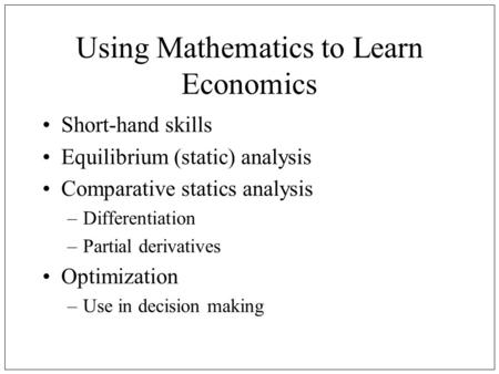 Using Mathematics to Learn Economics Short-hand skills Equilibrium (static) analysis Comparative statics analysis –Differentiation –Partial derivatives.