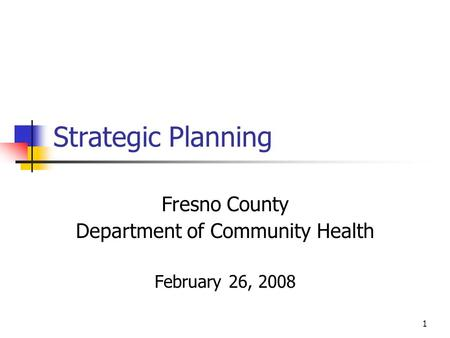 1 Strategic Planning Fresno County Department of Community Health February 26, 2008.