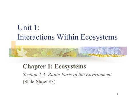 1 Unit 1: Interactions Within Ecosystems Chapter 1: Ecosystems Section 1.3: Biotic Parts of the Environment (Slide Show #3)