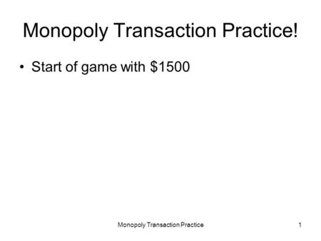 Monopoly Transaction Practice1 Monopoly Transaction Practice! Start of game with $1500.
