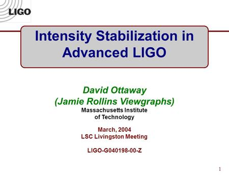 1 Intensity Stabilization in Advanced LIGO David Ottaway (Jamie Rollins Viewgraphs) Massachusetts Institute of Technology March, 2004 LSC Livingston Meeting.