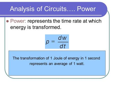 Analysis of Circuits…. Power Power: represents the time rate at which energy is transformed. The transformation of 1 Joule of energy in 1 second represents.