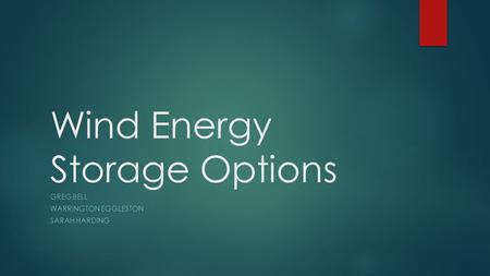 Wind Energy Storage Options GREG BELL WARRINGTON EGGLESTON SARAH HARDING.