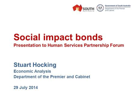 Social impact bonds Presentation to Human Services Partnership Forum Stuart Hocking Economic Analysis Department of the Premier and Cabinet 29 July 2014.