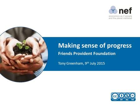 Making sense of progress Friends Provident Foundation Tony Greenham, 9 th July 2015.