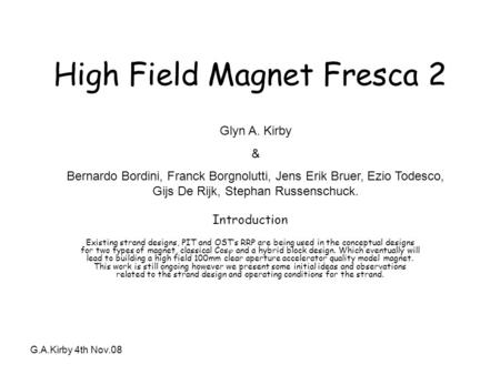 G.A.Kirby 4th Nov.08 High Field Magnet Fresca 2 Introduction Existing strand designs, PIT and OST's RRP are being used in the conceptual designs for two.