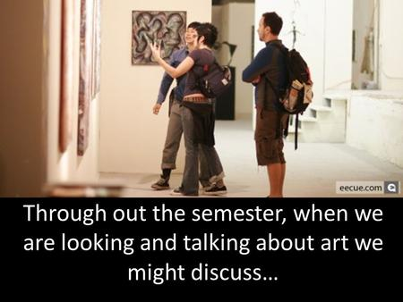 Through out the semester, when we are looking and talking about art we might discuss…
