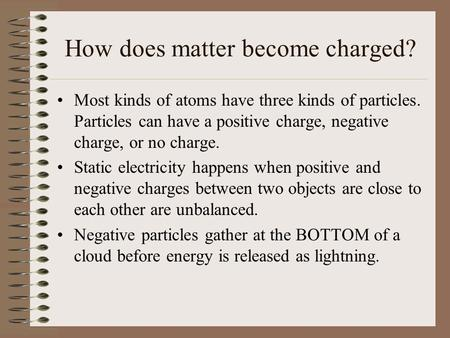 How does matter become charged? Most kinds of atoms have three kinds of particles. Particles can have a positive charge, negative charge, or no charge.