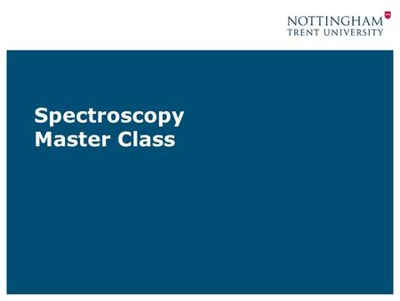 Spectroscopy Master Class. Prepared for general school use by www.ntu.ac.uk/cels Permission is hereby given to modify the textual content of this file.
