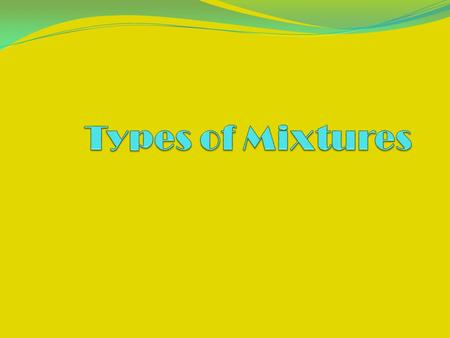 Types of Mixtures A mixture is a physical blend of two or more substances. Their composition varies (Air). There are two types of mixtures: homogenous.