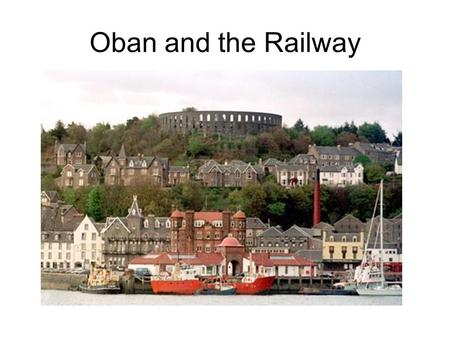 Oban and the Railway. Oban was a small fishing village which became a popular holiday resort after a visit by Queen Victoria in 1847. Steamers linked.