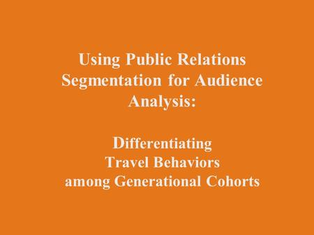 Using Public Relations Segmentation for Audience Analysis: D ifferentiating Travel Behaviors among Generational Cohorts.