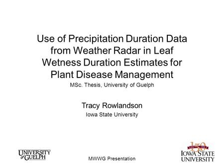 MWWG Presentation Use of Precipitation Duration Data from Weather Radar in Leaf Wetness Duration Estimates for Plant Disease Management MSc. Thesis, University.