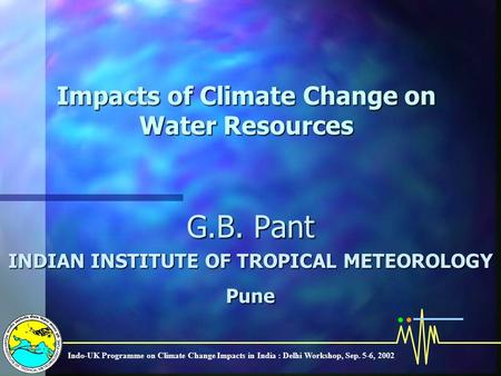 Indo-UK Programme on Climate Change Impacts in India : Delhi Workshop, Sep. 5-6, 2002 Impacts of Climate Change on Water Resources G.B. Pant INDIAN INSTITUTE.