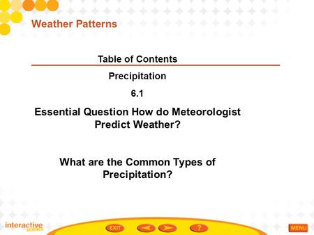 Table of Contents Precipitation 6.1 Essential Question How do Meteorologist Predict Weather? What are the Common Types of Precipitation? Weather Patterns.