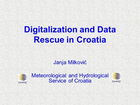 Digitalization and Data Rescue in Croatia Janja Milković Meteorological and Hydrological Service of Croatia.