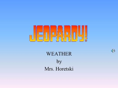 WEATHER by Mrs. Horetski 100 200 400 300 400 GeneralTools Water Cycle Clouds 100 300 200 400 200 100 500.