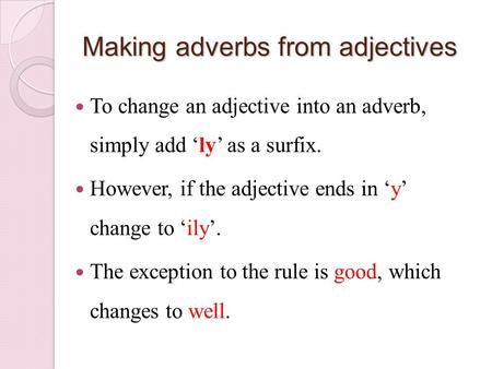 Making adverbs from adjectives To change an adjective into an adverb, simply add 'ly' as a surfix. However, if the adjective ends in 'y' change to 'ily'.
