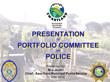 PRESENTATION TO PORTFOLIO COMMITTEE ON POLICE Presented by: M.J. Green Chief : Swartland Municipal Police Service 11 May 2010.