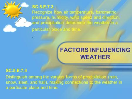 FACTORS INFLUENCING WEATHER SC.5.E.7.4 Distinguish among the various forms of precipitation (rain, snow, sleet, and hail), making connections to the weather.