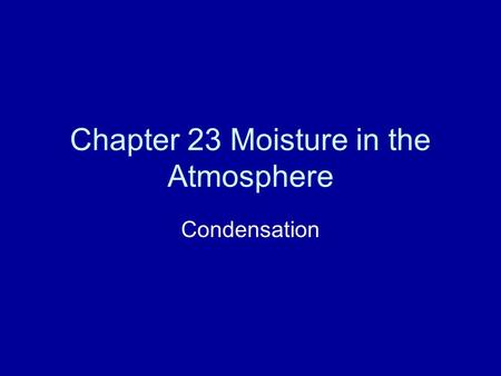 Chapter 23 Moisture in the Atmosphere Condensation.