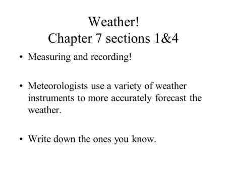 Weather! Chapter 7 sections 1&4 Measuring and recording! Meteorologists use a variety of weather instruments to more accurately forecast the weather.