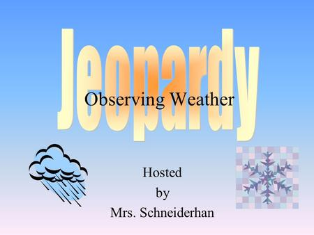 Hosted by Mrs. Schneiderhan Observing Weather 100 200 400 300 400 Choice 1Choice 2Choice 3Choice 4 300 200 400 200 100 500 100.