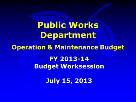 Public Works Department Operation & Maintenance Budget FY 2013-14 Budget Worksession July 15, 2013.