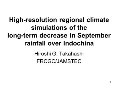 1 High-resolution regional climate simulations of the long-term decrease in September rainfall over Indochina Hiroshi G. Takahashi FRCGC/JAMSTEC.
