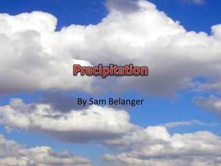 By Sam Belanger. Precipitation is water in solid or liquid form, that falls from the air to the Earth's surface There are four main types: Snow, Rain,