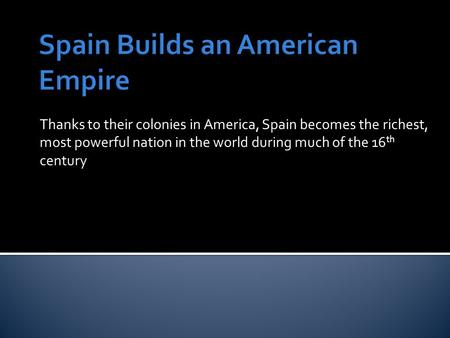 Thanks to their colonies in America, Spain becomes the richest, most powerful nation in the world during much of the 16 th century.