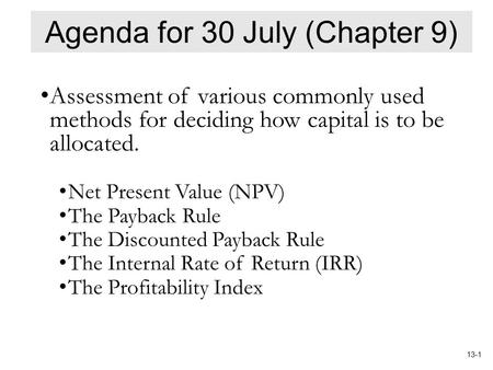 13-1 Agenda for 30 July (Chapter 9) Assessment of various commonly used methods for deciding how capital is to be allocated. Net Present Value (NPV) The.