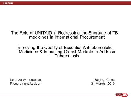 UNITAID The Role of UNITAID in Redressing the Shortage of TB medicines in International Procurement Improving the Quality of Essential Antituberculotic.