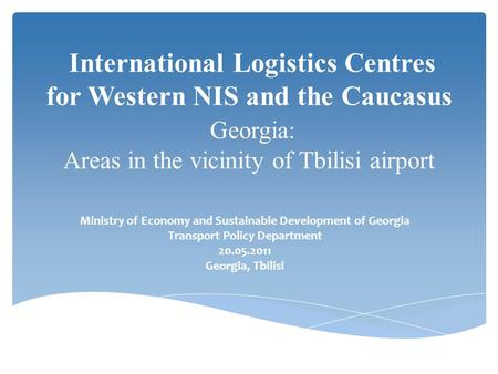 International Logistics Centres for Western NIS and the Caucasus Georgia: Areas in the vicinity of Tbilisi airport Ministry of Economy and Sustainable.