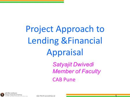 ACA-TM-37 (v2.2-20-Nov-10 ) Project Approach to Lending &Financial Appraisal Satyajit Dwivedi Member of Faculty CAB Pune 1.
