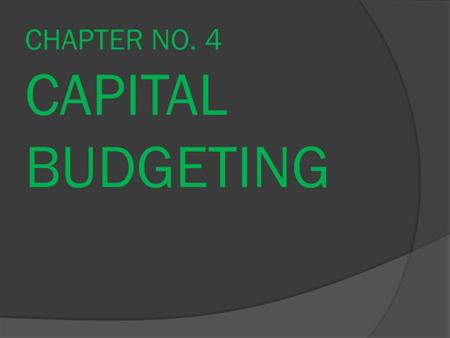 CHAPTER NO. 4 CAPITAL BUDGETING. 2 Capital and Capital Budgeting Capital: is the stock of assets that will generate a flow of income in the future. Capital.