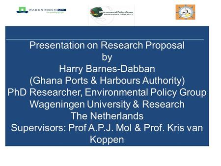 Presentation on Research Proposal by Harry Barnes-Dabban (Ghana Ports & Harbours Authority) PhD Researcher, Environmental Policy Group Wageningen University.