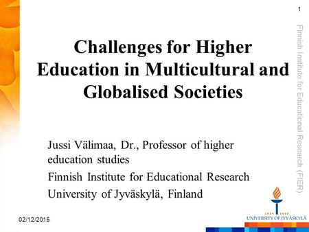 Finnish Institute for Educational Research (FIER) 02/12/2015 1 Challenges for Higher Education in Multicultural and Globalised Societies Jussi Välimaa,