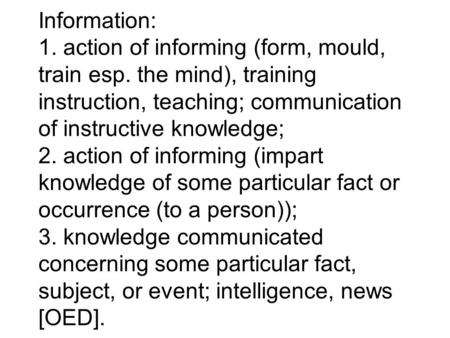 Information: 1. action of informing (form, mould, train esp. the mind), training instruction, teaching; communication of instructive knowledge; 2. action.