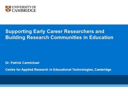 Supporting Early Career Researchers and Building Research Communities in Education Dr. Patrick Carmichael Centre for Applied Research in Educational Technologies,
