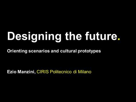 Designing the future. Orienting scenarios and cultural prototypes Ezio Manzini, CIRIS Politecnico di Milano.