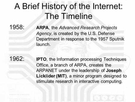 A Brief History of the Internet: The Timeline 1958: ARPA, the Advanced Research Projects Agency, is created by the U.S. Defense Department in response.